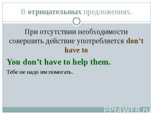 При отсутствии необходимости совершить действие употребляется don't have to При отсутствии необходимости совершить действие употребляется don't have to You don't have to help them. Тебе не надо им помогать.