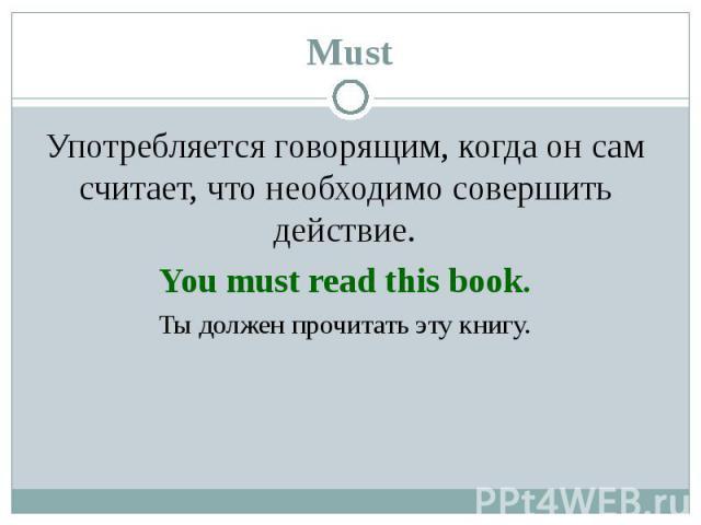 Употребляется говорящим, когда он сам считает, что необходимо совершить действие. Употребляется говорящим, когда он сам считает, что необходимо совершить действие. You must read this book. Ты должен прочитать эту книгу.