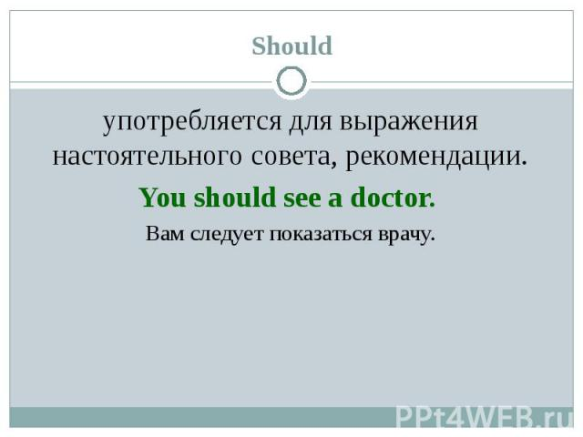употребляется для выражения настоятельного совета, рекомендации. употребляется для выражения настоятельного совета, рекомендации. You should see a doctor. Вам следует показаться врачу.