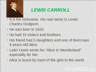 It is his nickname. His real name is Lewis Charles Dodgson. It is his nickname.