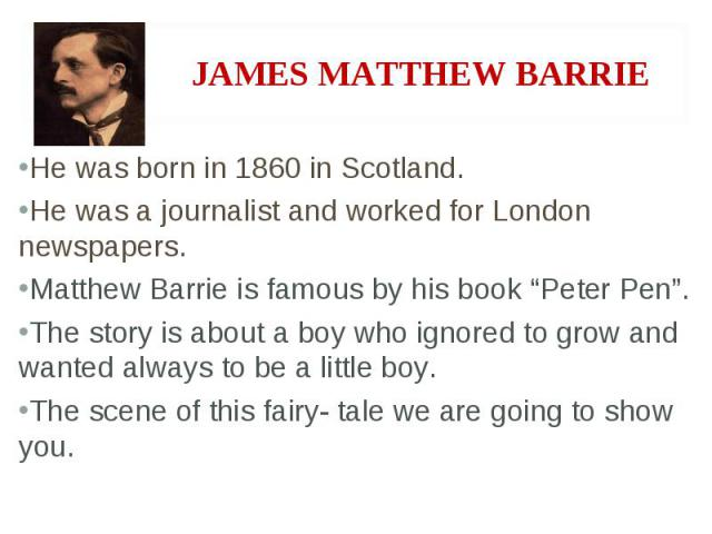 """He was born in 1860 in Scotland. He was a journalist and worked for London newspapers. Matthew Barrie is famous by his book """"Peter Pen"""". The story is about a boy who ignored to grow and wanted always to be a little boy. The scene of this fairy- tale…"""