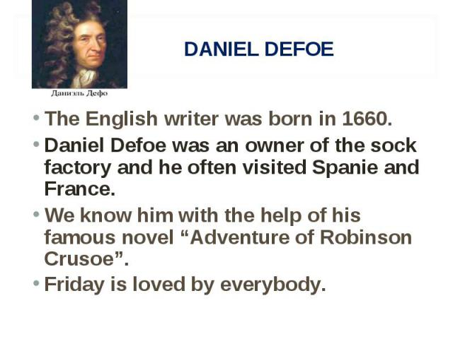 """The English writer was born in 1660. The English writer was born in 1660. Daniel Defoe was an owner of the sock factory and he often visited Spanie and France. We know him with the help of his famous novel """"Adventure of Robinson Crusoe"""". Friday is l…"""