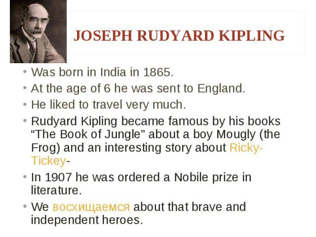 """Was born in India in 1865. Was born in India in 1865. At the age of 6 he was sent to England. He liked to travel very much. Rudyard Kipling became famous by his books """"The Book of Jungle"""" about a boy Mougly (the Frog) and an interesting story about …"""