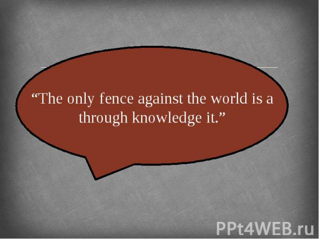 """The only fence against the world is a through knowledge it."""