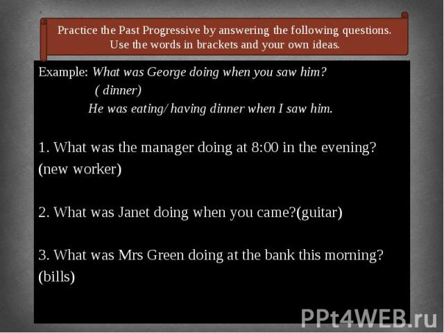 Example: What was George doing when you saw him? Example: What was George doing when you saw him? ( dinner) He was eating/ having dinner when I saw him. 1. What was the manager doing at 8:00 in the evening? (new worker) 2. What was Janet doing when …