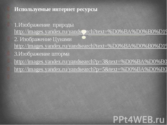 Используемые интернет ресурсы Используемые интернет ресурсы  1.Изображение природы http://images.yandex.ru/yandsearch?text=%D0%BA%D0%B0%D1%80%D1%82%D0%B8%D0%BD%D0%BA%D0%B8%20%D0%BF%D1%80%D0%B8%D1%80%D0%BE%D0%B4%D1%8B&pos=11&uinfo=sw-13…