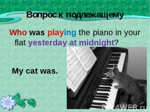 Who was playing the piano in your flat yesterday at midnight? Who was playing th