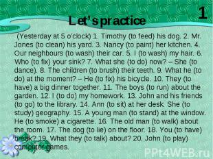 (Yesterday at 5 o'clock) 1. Timothy (to feed) his dog. 2. Mr. Jones (to clean) h
