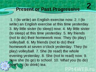 1. I (to write) an English exercise now. 2. I (to write) an English exercise at