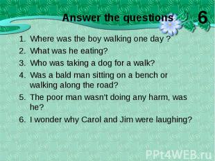 Where was the boy walking one day ? Where was the boy walking one day ? What was