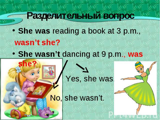She was reading a book at 3 p.m., She was reading a book at 3 p.m., wasn't she? She wasn't dancing at 9 p.m., was she?