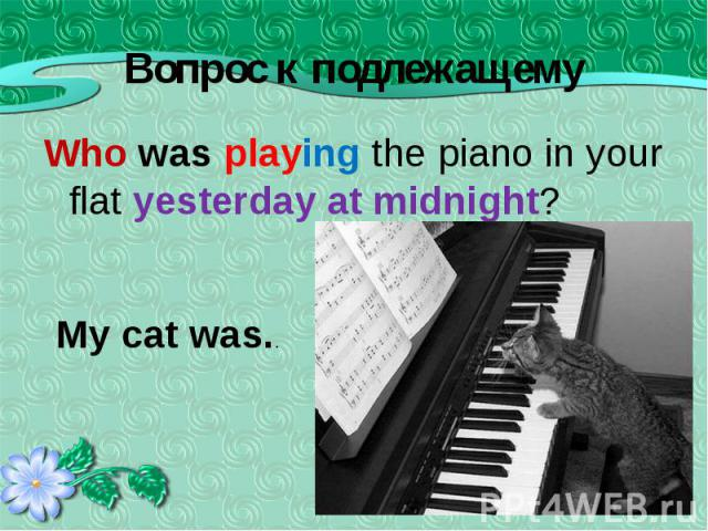 Who was playing the piano in your flat yesterday at midnight? Who was playing the piano in your flat yesterday at midnight?