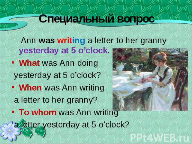 Ann was writing a letter to her granny yesterday at 5 o'clock. Ann was writing a letter to her granny yesterday at 5 o'clock. What was Ann doing yesterday at 5 o'clock? When was Ann writing a letter to her granny? To whom was Ann writing a letter ye…