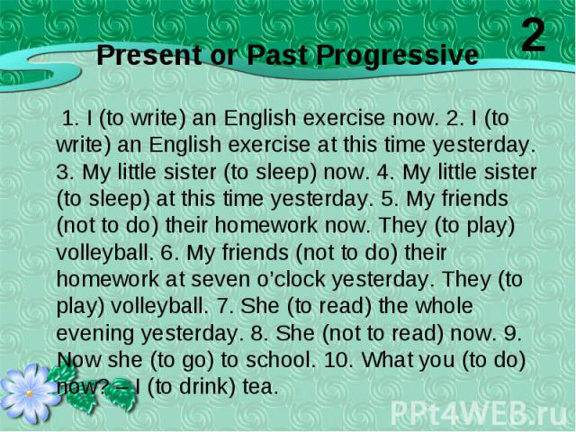 1. I (to write) an English exercise now. 2. I (to write) an English exercise at this time yesterday. 3. My little sister (to sleep) now. 4. My little sister (to sleep) at this time yesterday. 5. My friends (not to do) their homework now. They (to pl…
