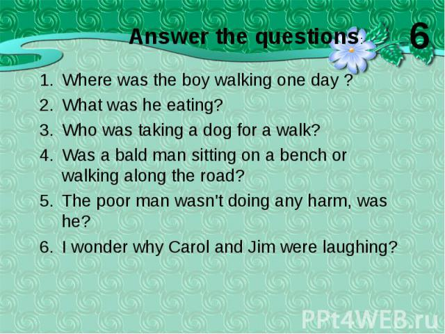 Where was the boy walking one day ? Where was the boy walking one day ? What was he eating? Who was taking a dog for a walk? Was a bald man sitting on a bench or walking along the road? The poor man wasn't doing any harm, was he? I wonder why Carol …
