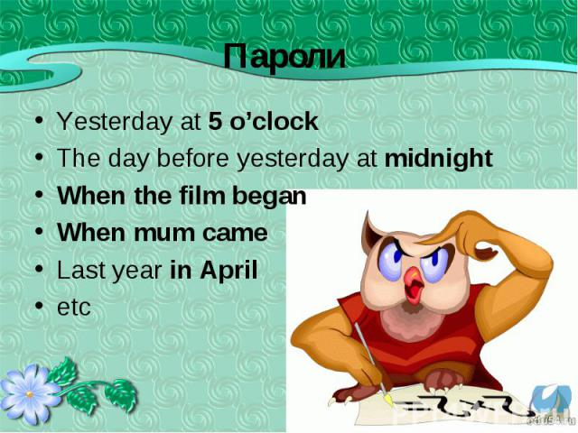 Yesterday at 5 o'clock Yesterday at 5 o'clock The day before yesterday at midnight When the film began When mum came Last year in April etc