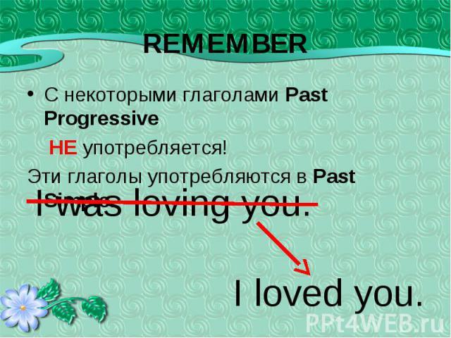 С некоторыми глаголами Past Progressive С некоторыми глаголами Past Progressive НЕ употребляется! Эти глаголы употребляются в Past Simple.