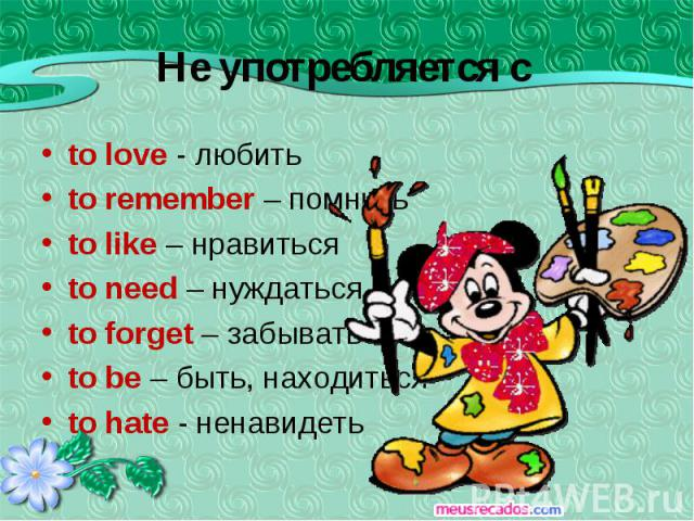 to love - любить to remember – помнить to like – нравиться to need – нуждаться to forget – забывать to be – быть, находиться to hate - ненавидеть