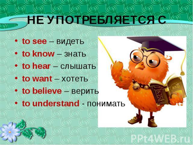 to see – видеть to see – видеть to know – знать to hear – слышать to want – хотеть to believe – верить to understand - понимать