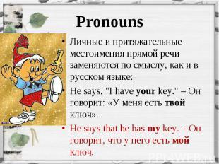 Личные и притяжательные местоимения прямой речи заменяются по смыслу, как и в ру