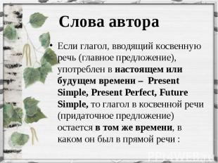 Если глагол, вводящий косвенную речь (главное предложение), употреблен в настоящ