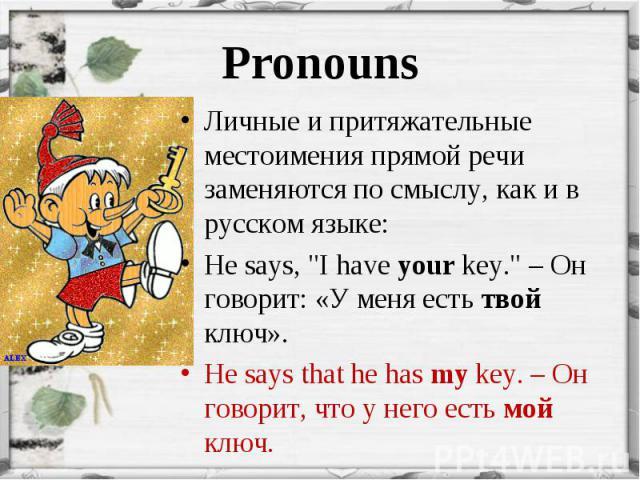 """Личные и притяжательные местоимения прямой речи заменяются по смыслу, как и в русском языке: Личные и притяжательные местоимения прямой речи заменяются по смыслу, как и в русском языке: He says, """"I have your key."""" – Он говорит: «У меня ест…"""