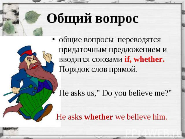 """общие вопросы переводятся придаточным предложением и вводятся союзами if, whether. Порядок слов прямой. общие вопросы переводятся придаточным предложением и вводятся союзами if, whether. Порядок слов прямой. He asks us,"""" Do you believe me?"""" He asks …"""