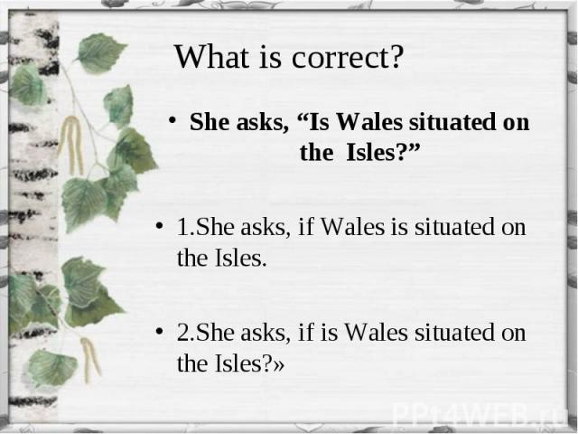 """She asks, """"Is Wales situated on the Isles?"""" She asks, """"Is Wales situated on the Isles?"""" 1.She asks, if Wales is situated on the Isles. 2.She asks, if is Wales situated on the Isles?»"""