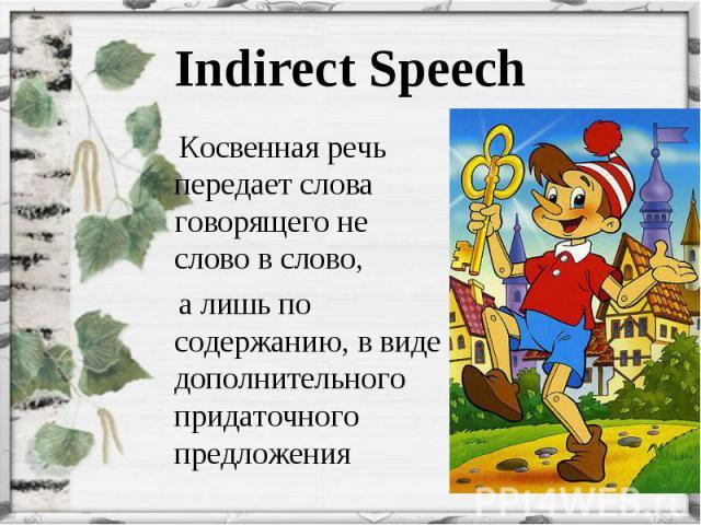 Косвенная речь передает слова говорящего не слово в слово, Косвенная речь передает слова говорящего не слово в слово, а лишь по содержанию, в виде дополнительного придаточного предложения