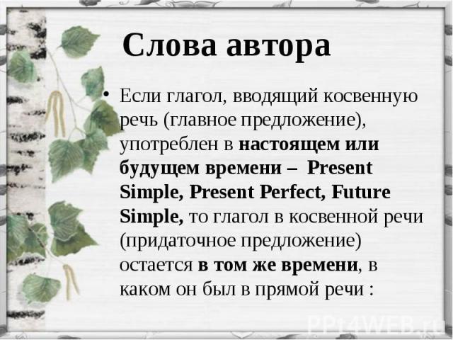 Если глагол, вводящий косвенную речь (главное предложение), употреблен в настоящем или будущем времени – Present Simple, Present Perfect, Future Simple, то глагол в косвенной речи (придаточное предложение) остается в том же времени, в каком он был в…