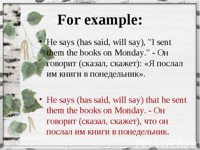 "He says (has said, will say), ""I sent them the books on Monday."" - Он говорит (сказал, скажет): «Я послал им книги в понедельник». He says (has said, will say), ""I sent them the books on Monday."" - Он говорит (сказал, скажет): «Я…"