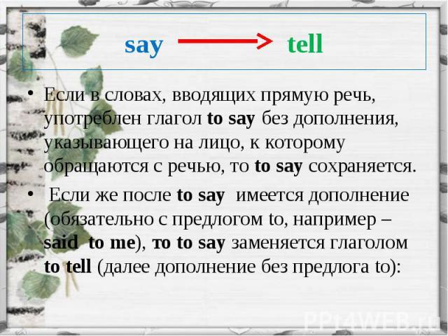 Если в словах, вводящих прямую речь, употреблен глагол to say без дополнения, указывающего на лицо, к которому обращаются с речью, то to say сохраняется. Если в словах, вводящих прямую речь, употреблен глагол to say без дополнения, указывающего на л…
