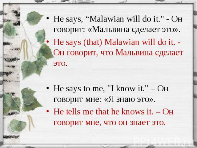 "He says, ""Malawian will do it."" - Он говорит: «Мальвина сделает это». He says, ""Malawian will do it."" - Он говорит: «Мальвина сделает это». He says (that) Malawian will do it. - Он говорит, что Мальвина сделает это. He says to me, ""I …"