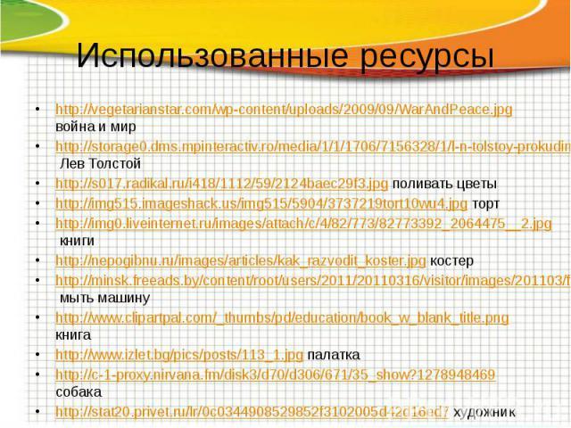 Использованные ресурсы http://vegetarianstar.com/wp-content/uploads/2009/09/WarAndPeace.jpg война и мир http://storage0.dms.mpinteractiv.ro/media/1/1/1706/7156328/1/l-n-tolstoy-prokudin-gorsky.jpg?width=605 Лев Толстой http://s017.radikal.ru/i418/11…