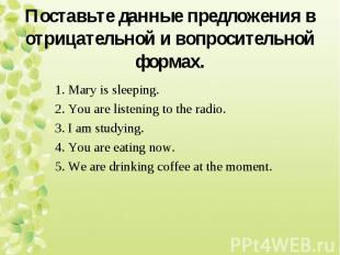 1. Mary is sleeping. 2. You are listening to the radio. 3. I am studying. 4. You