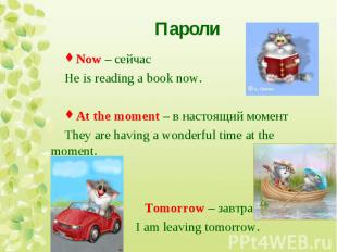 Now – сейчас He is reading a book now. At the moment – в настоящий момент They a