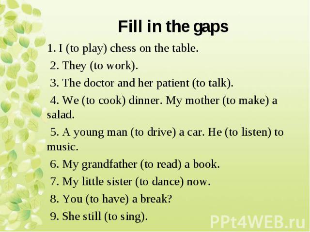 1. I (to play) chess on the table. 1. I (to play) chess on the table. 2. They (to work). 3. The doctor and her patient (to talk). 4. We (to cook) dinner. My mother (to make) a salad. 5. A young man (to drive) a car. He (to listen) to music. 6. My gr…