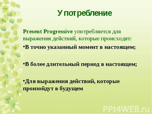 Present Progressive употребляется для выражения действий, которые происходят: Present Progressive употребляется для выражения действий, которые происходят: В точно указанный момент в настоящем; В более длительный период в настоящем; Для выражения де…