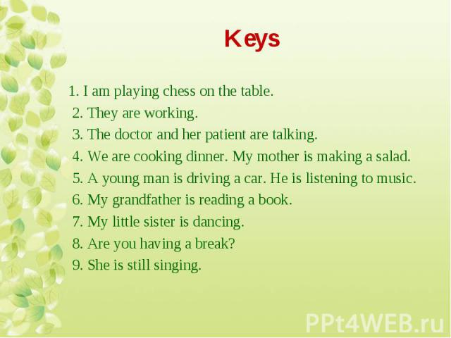 1. I am playing chess on the table. 1. I am playing chess on the table. 2. They are working. 3. The doctor and her patient are talking. 4. We are cooking dinner. My mother is making a salad. 5. A young man is driving a car. He is listening to music.…