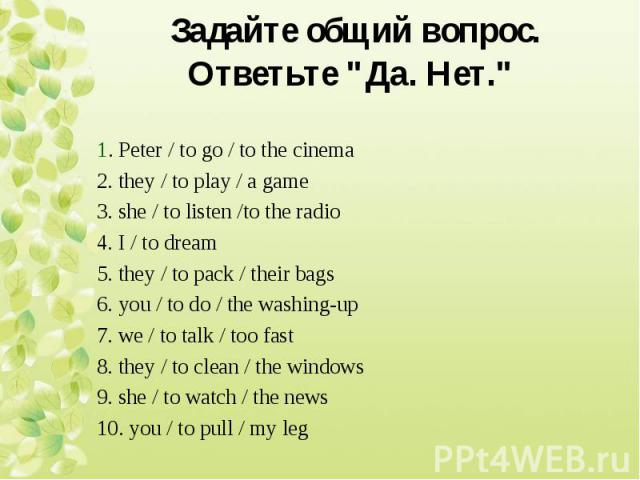 1. Peter / to go / to the cinema 2. they / to play / a game 3. she / to listen /to the radio 4. I / to dream 5. they / to pack / their bags 6. you / to do / the washing-up 7. we / to talk / too fast 8. they / to clean / the windows 9. she / to watch…