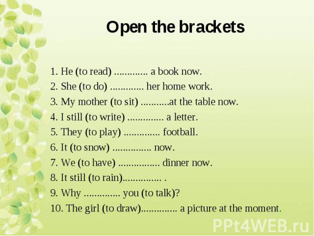 1. Не (to read) ............. a book now. 2. She (to do) ............. her home work. 3. My mother (to sit) ...........at the table now. 4. I still (to write) .............. a letter. 5. They (to play) .............. football. 6. It (to snow) ......…