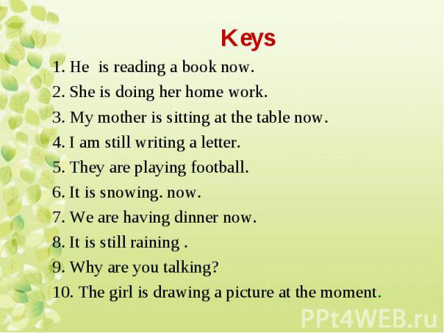 1. Не is reading a book now. 1. Не is reading a book now. 2. She is doing her home work. 3. My mother is sitting at the table now. 4. I am still writing a letter. 5. They are playing football. 6. It is snowing. now. 7. We are having dinner now. 8. I…