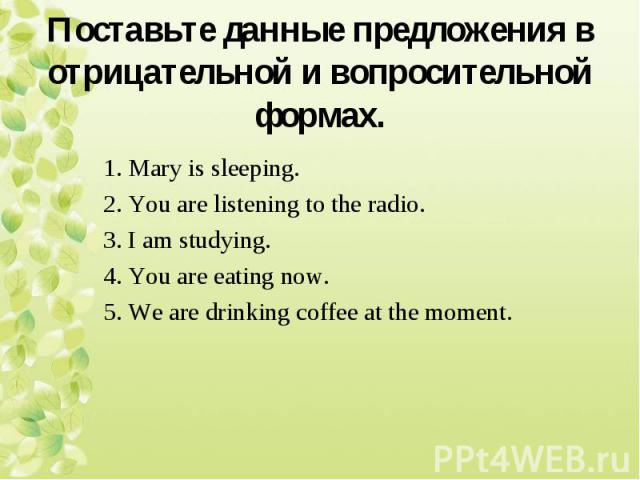 1. Mary is sleeping. 2. You are listening to the radio. 3. I am studying. 4. You are eating now. 5. We are drinking coffee at the moment.