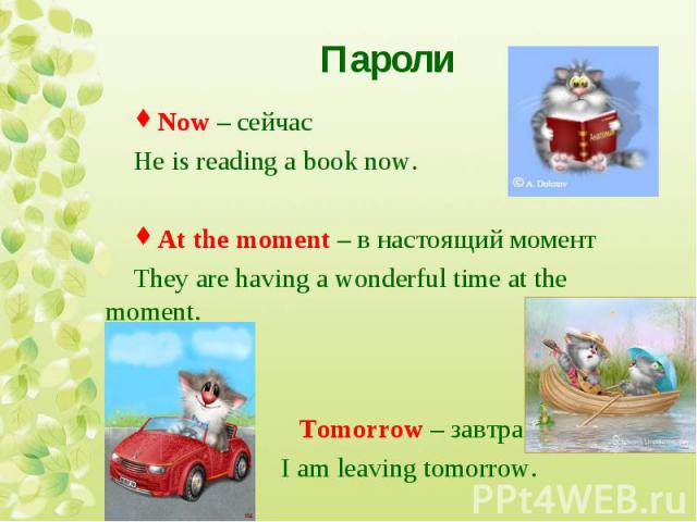 Now – сейчас He is reading a book now. At the moment – в настоящий момент They are having a wonderful time at the moment. Tomorrow – завтра I am leaving tomorrow.