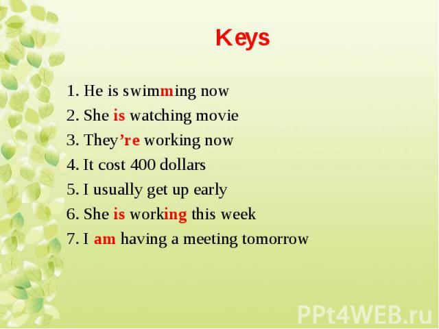 1. He is swimming now 1. He is swimming now 2. She is watching movie 3. They're working now 4. It cost 400 dollars 5. I usually get up early 6. She is working this week 7. I am having a meeting tomorrow