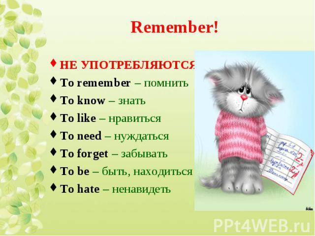 НЕ УПОТРЕБЛЯЮТСЯ! НЕ УПОТРЕБЛЯЮТСЯ! To remember – помнить To know – знать To like – нравиться To need – нуждаться To forget – забывать To be – быть, находиться To hate – ненавидеть