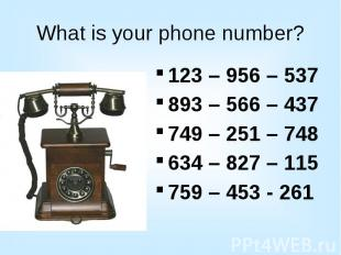 What is your phone number? 123 – 956 – 537 893 – 566 – 437 749 – 251 – 748 634 –