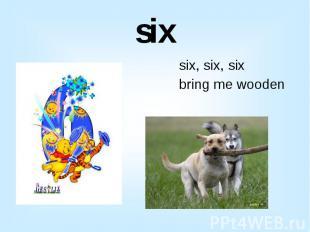 six six, six, six bring me wooden sticks