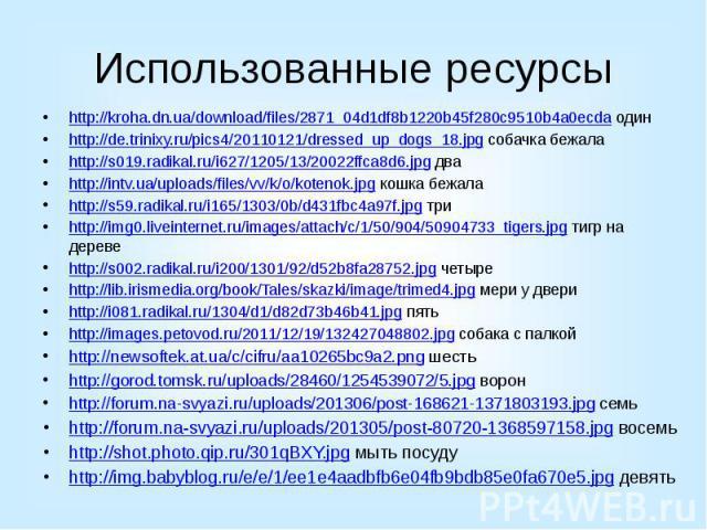 Использованные ресурсы http://kroha.dn.ua/download/files/2871_04d1df8b1220b45f280c9510b4a0ecda один http://de.trinixy.ru/pics4/20110121/dressed_up_dogs_18.jpg собачка бежала http://s019.radikal.ru/i627/1205/13/20022ffca8d6.jpg два http://intv.ua/upl…