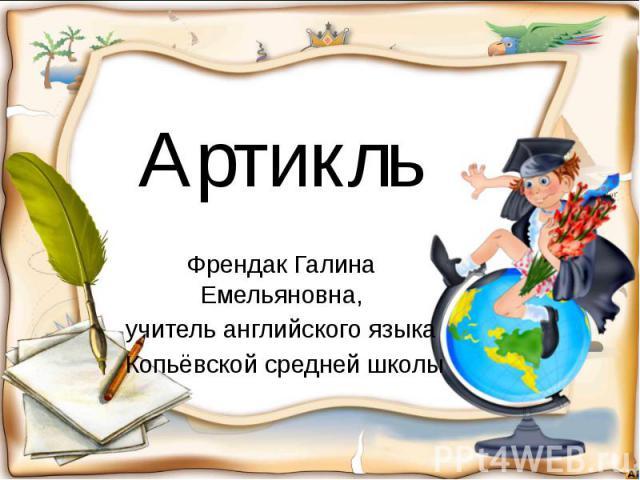 Артикль Френдак Галина Емельяновна, учитель английского языка Копьёвской средней школы